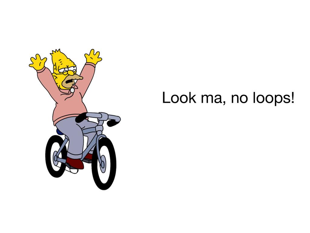 Look ma, no loops!