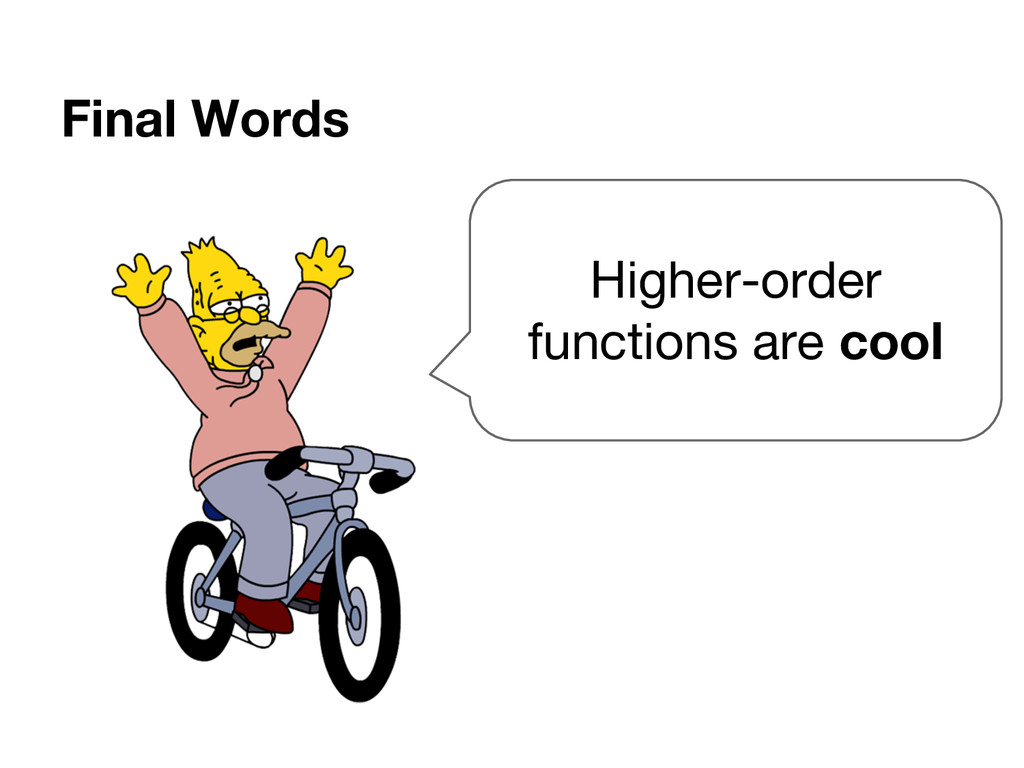 Final Words Higher-order functions are cool