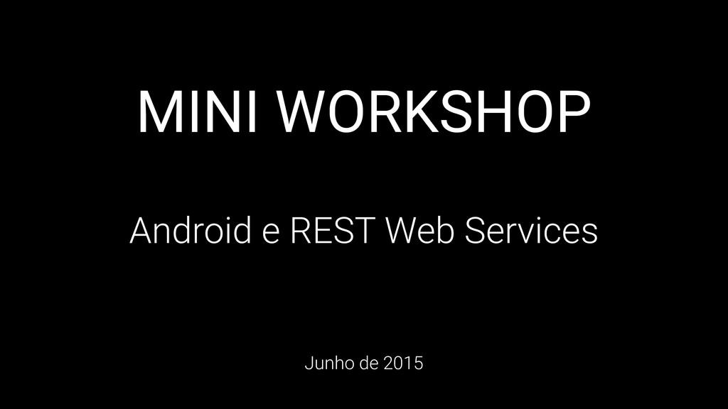 MINI WORKSHOP Android e REST Web Services Junho...