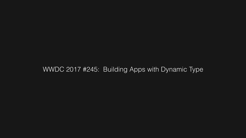 WWDC 2017 #245: Building Apps with Dynamic Type