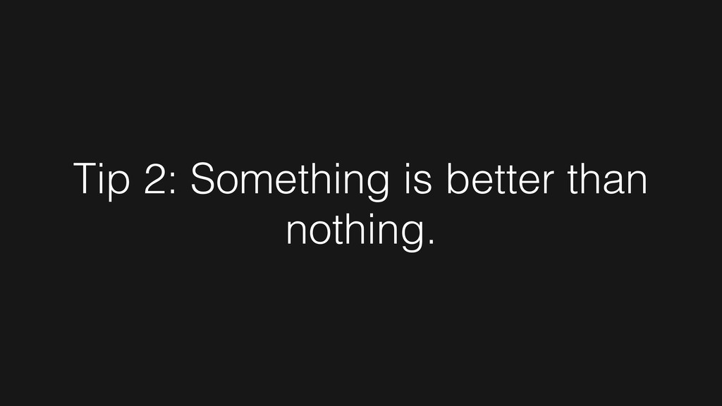 Tip 2: Something is better than nothing.