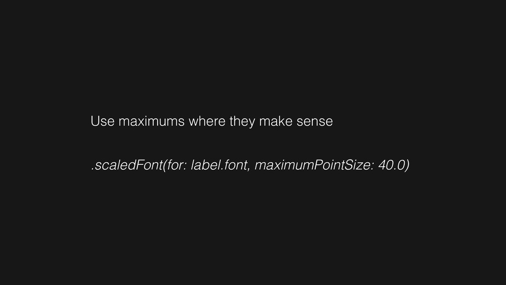 Use maximums where they make sense .scaledFont(...