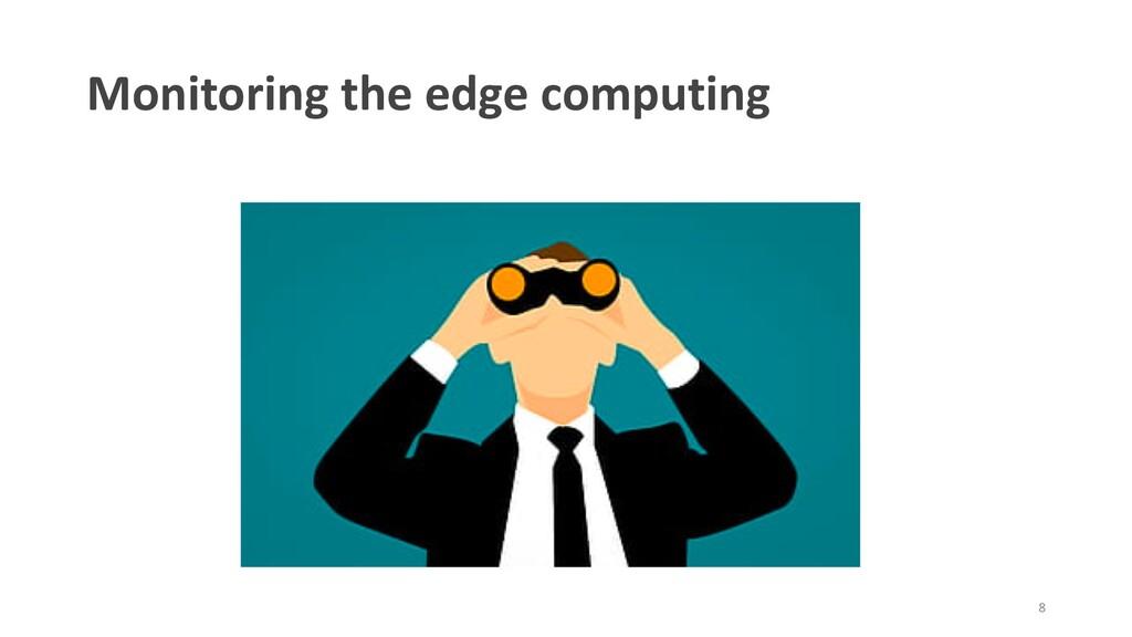 Monitoring the edge computing 8