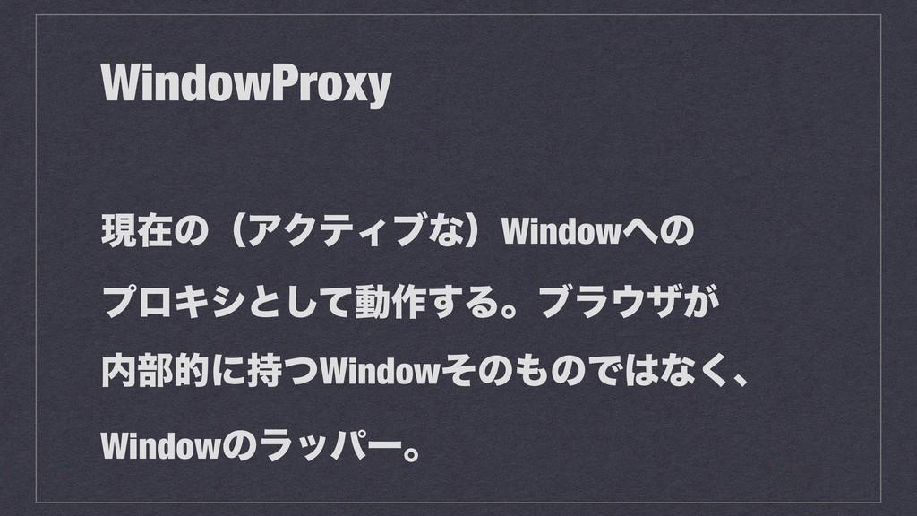 WindowProxy ݱࡏͷʢΞΫςΟϒͳʣWindowͷ ϓϩΩγͱͯ͠ಈ࡞͢Δɻϒϥ...