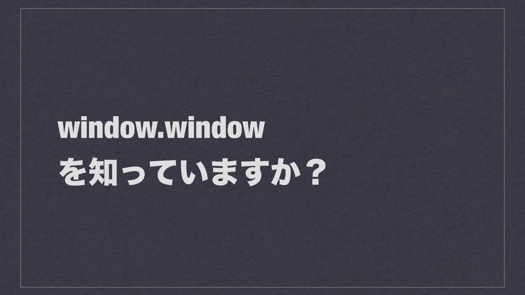 window.window Λ͍ͬͯ·͔͢ʁ