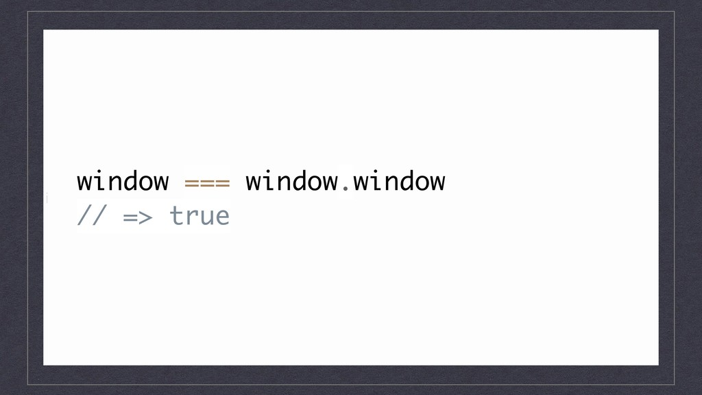i window === window.window // => true