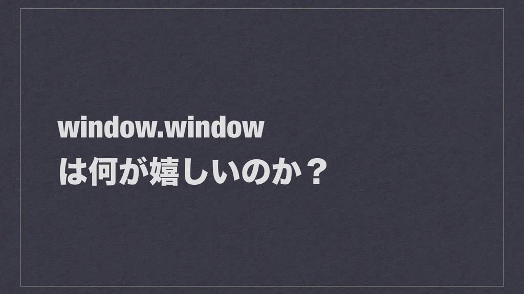 window.window Կ͕خ͍͠ͷ͔ʁ