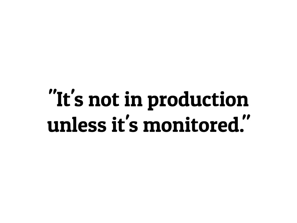 """""""It's not in production unless it's monitored."""""""