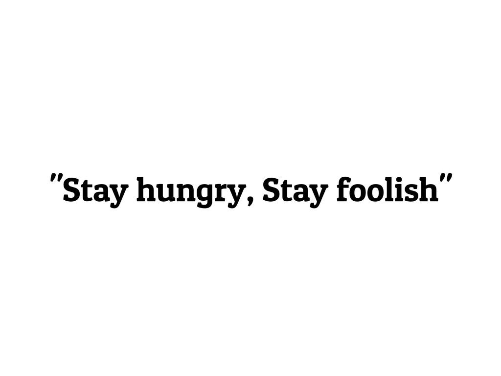 """""""Stay hungry, Stay foolish"""""""