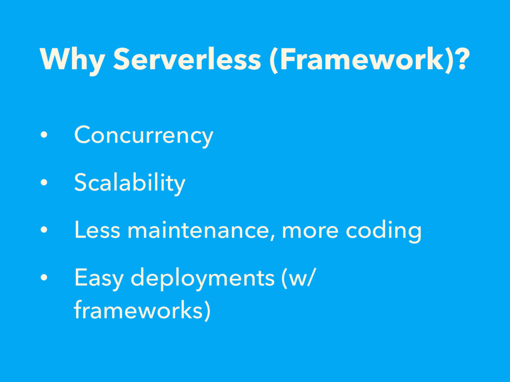 Why Serverless (Framework)? • Concurrency • Sca...