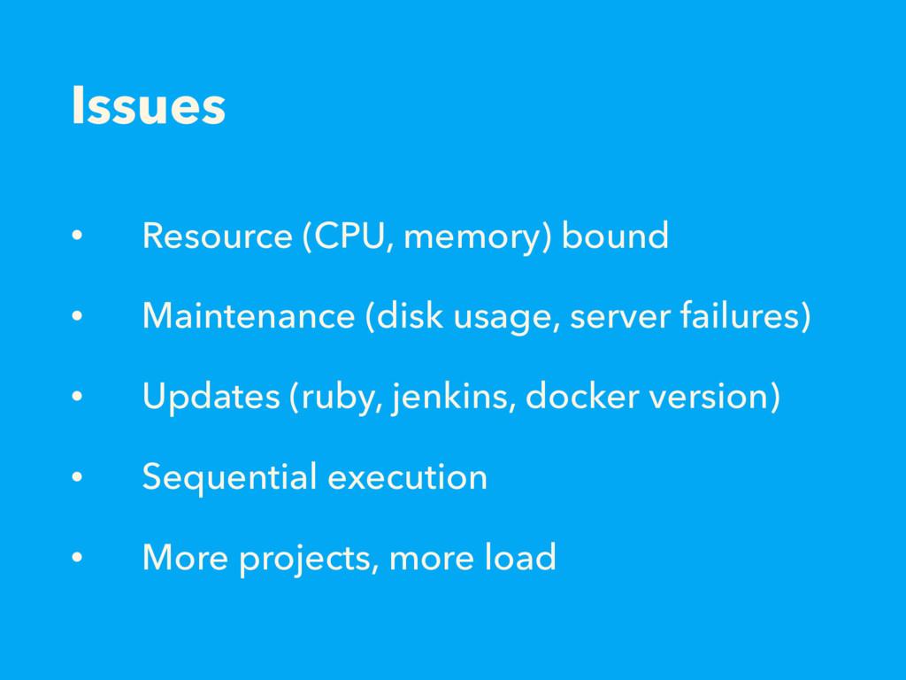 Issues • Resource (CPU, memory) bound • Mainten...