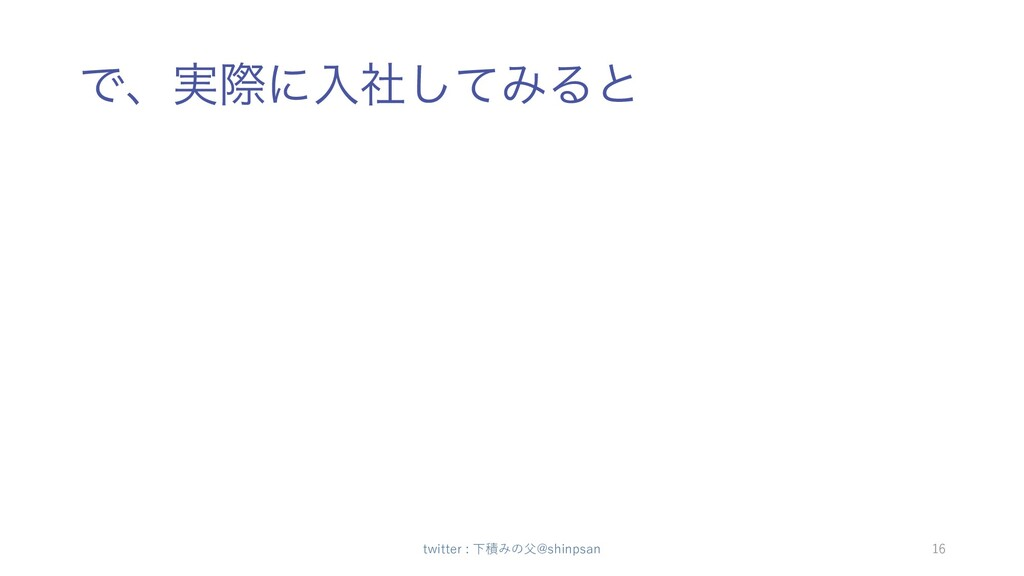 Ͱɺ࣮ࡍʹೖࣾͯ͠ΈΔͱ twitter : 下積みの⽗@shinpsan 16