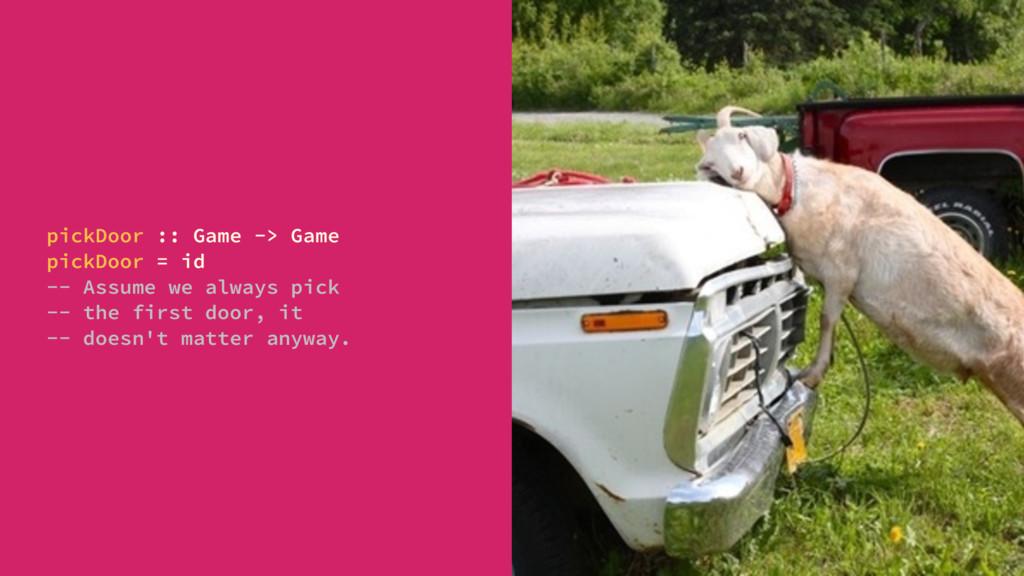pickDoor :: Game -> Game pickDoor = id -- Assum...