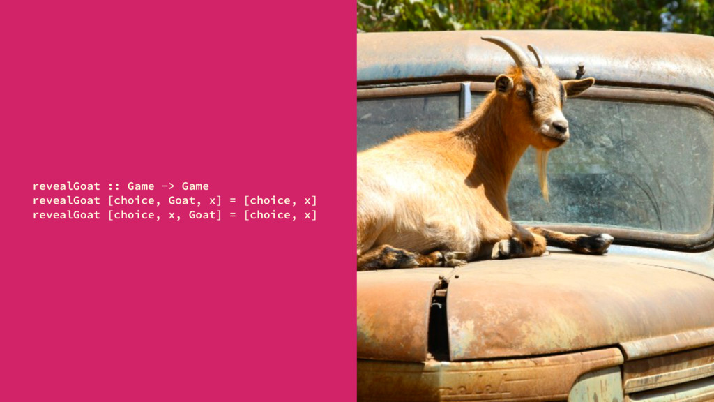 revealGoat :: Game -> Game revealGoat [choice, ...