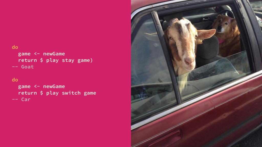 do game <- newGame return $ play stay game) -- ...