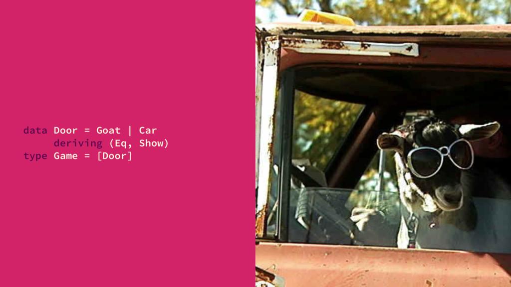 data Door = Goat | Car deriving (Eq, Show) type...