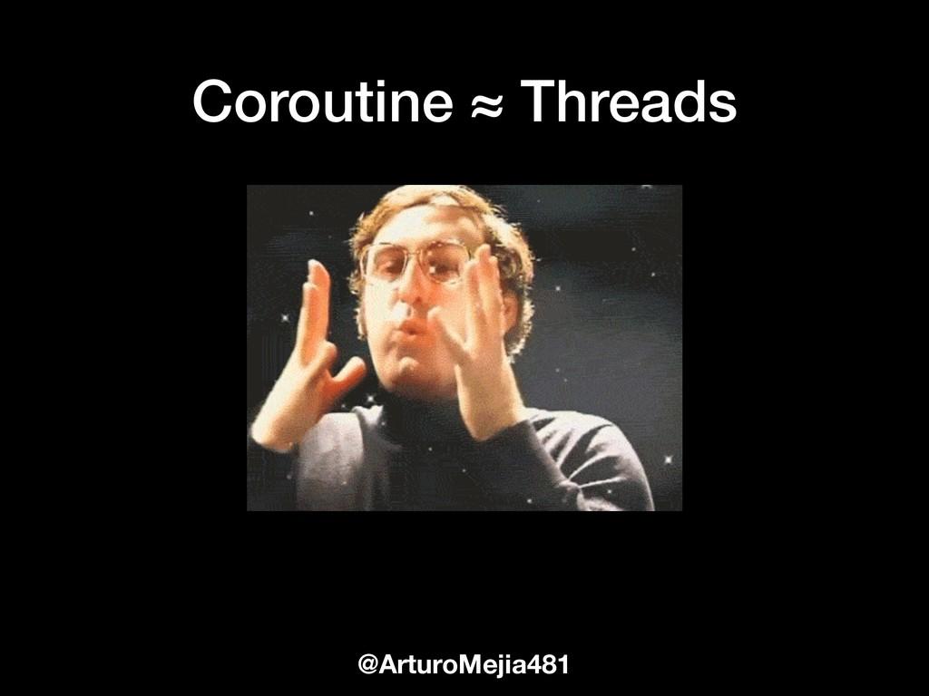 @ArturoMejia481 Coroutine ≈ Threads