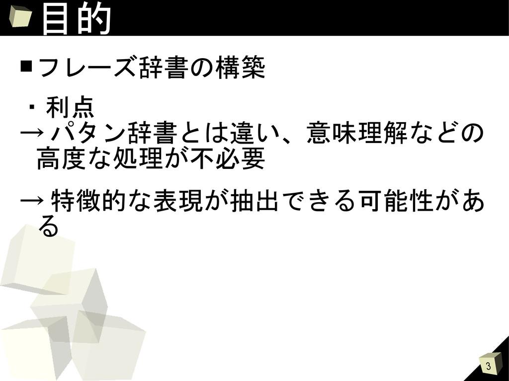 3 目的 ■フレーズ辞書の構築 ・利点 → パタン辞書とは違い、意味理解などの 高度な処理が不...