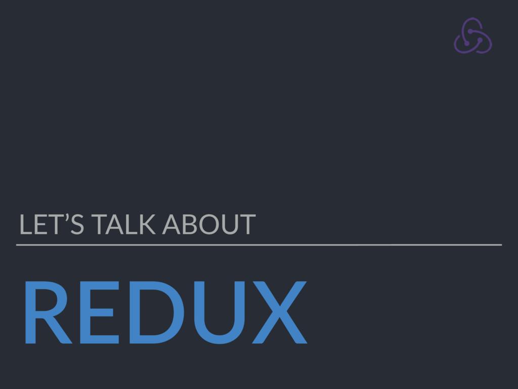 REDUX LET'S TALK ABOUT