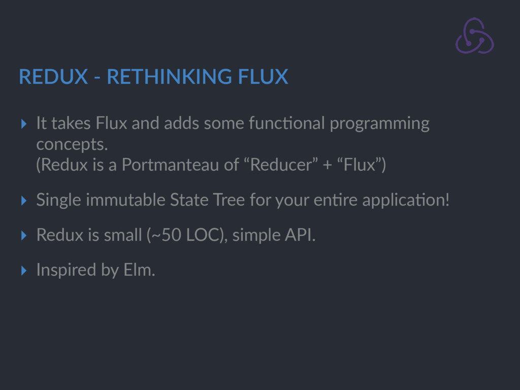 REDUX - RETHINKING FLUX ▸ It takes Flux and add...