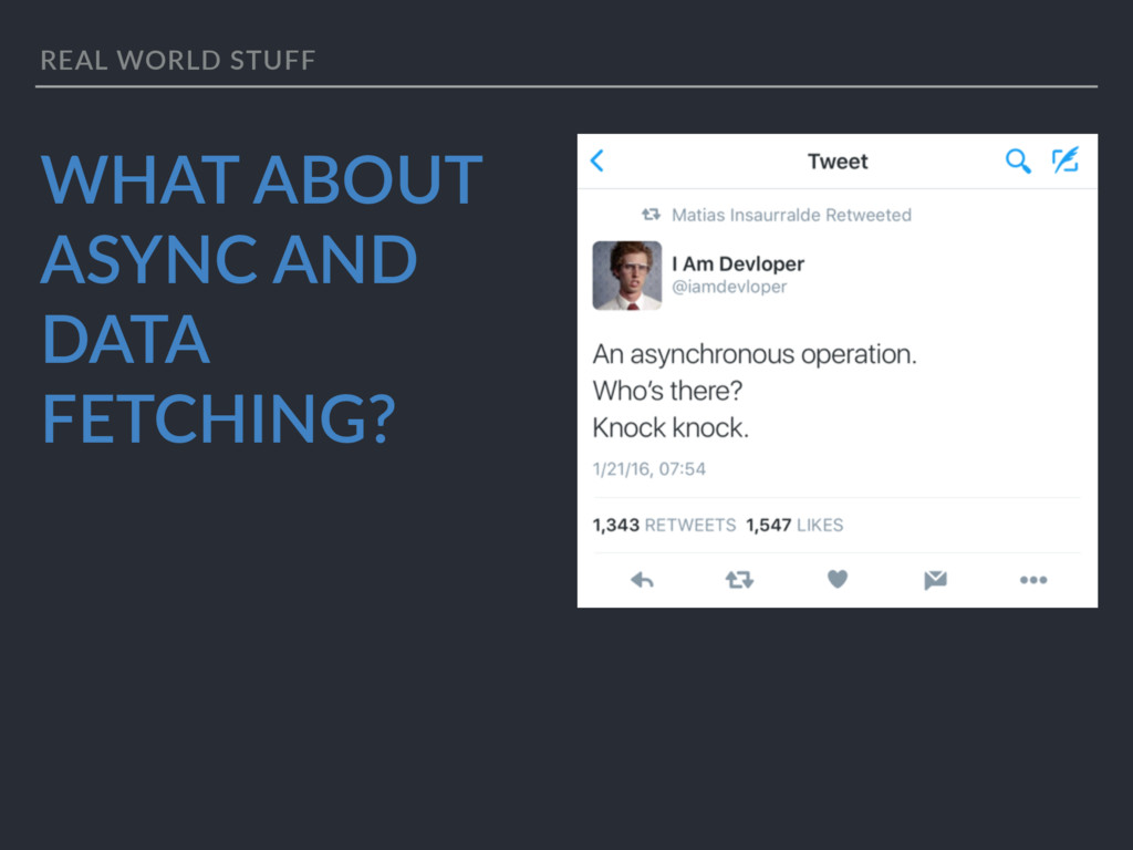 REAL WORLD STUFF WHAT ABOUT ASYNC AND DATA FETC...