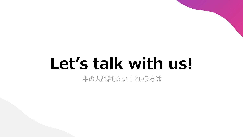 Let's talk with us! 中の人と話したい!という方は