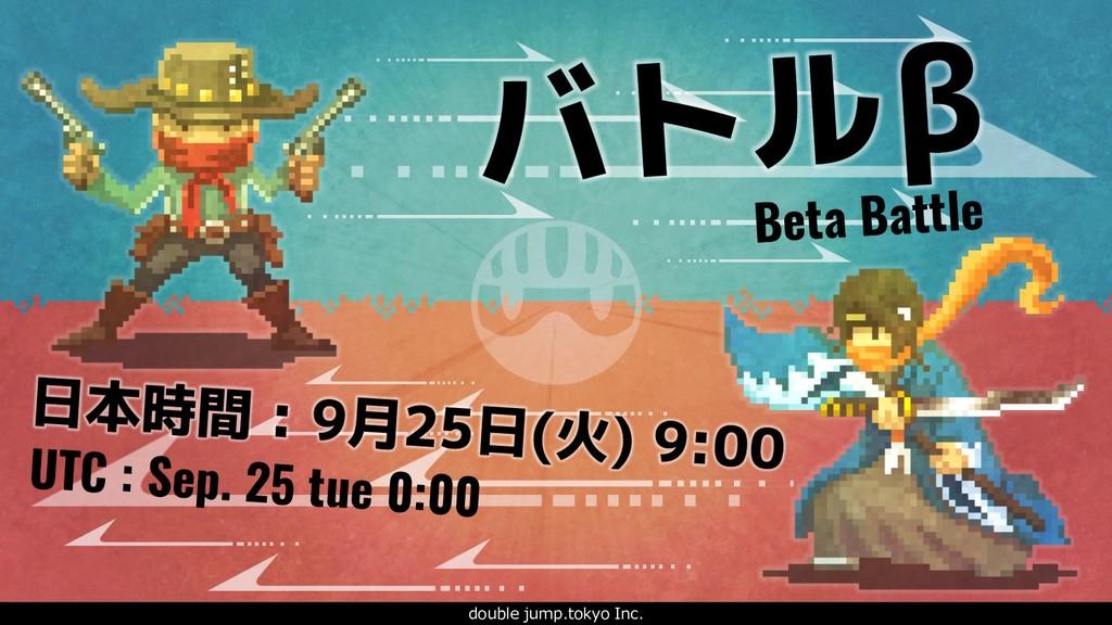 . Beta Battle UTC : Sep. 25 tue 0:00 日本時間 : 9月2...