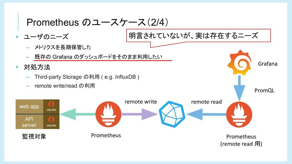 Prometheus のユースケース(2/4) • ユーザのニーズ – メトリクスを長期保管し...