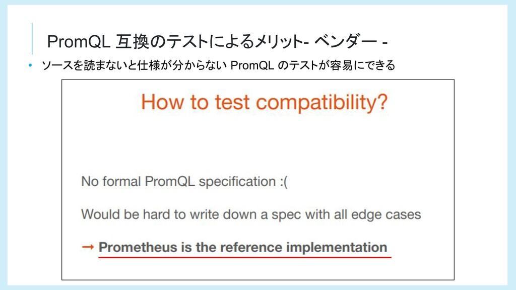 PromQL 互換のテストによるメリット- ベンダー - • ソースを読まないと仕様が分からな...