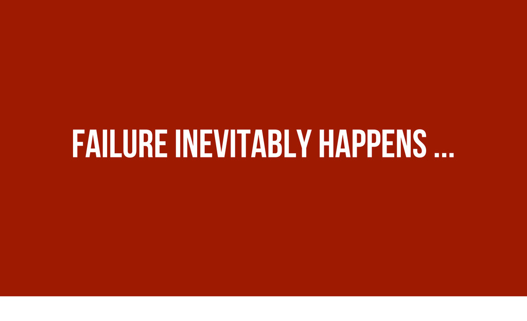 Failure inevitably happens ...