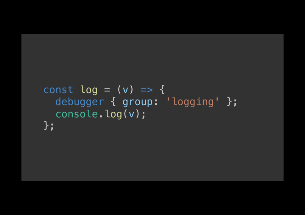 const log = (v) => {! debugger { group: 'loggin...