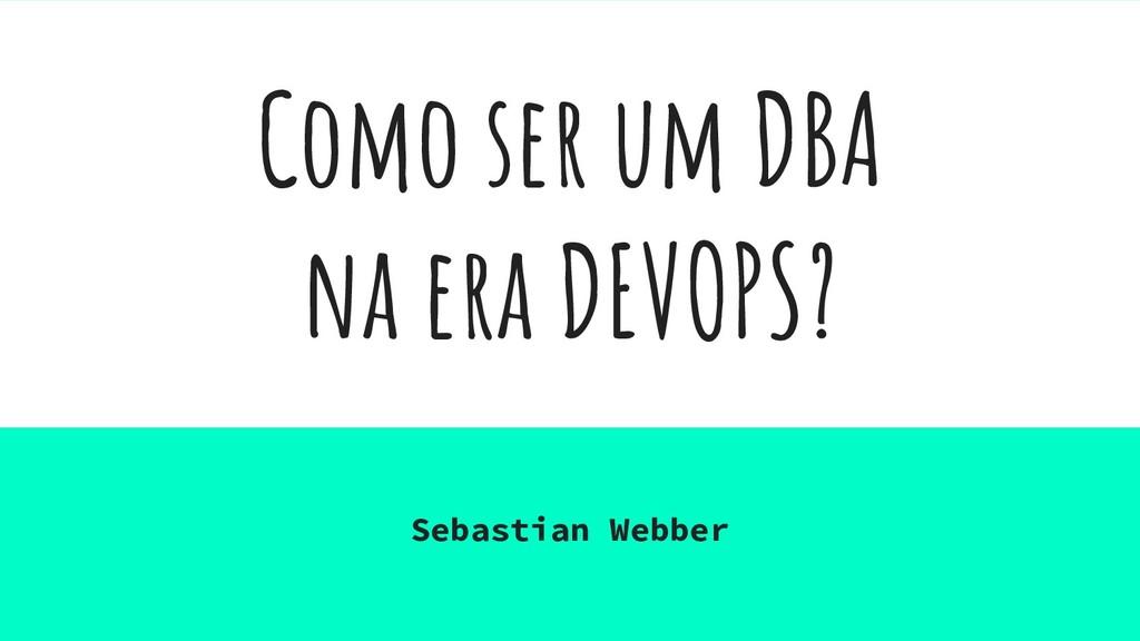 Como ser um DBA na era DEVOPS? Sebastian Webber