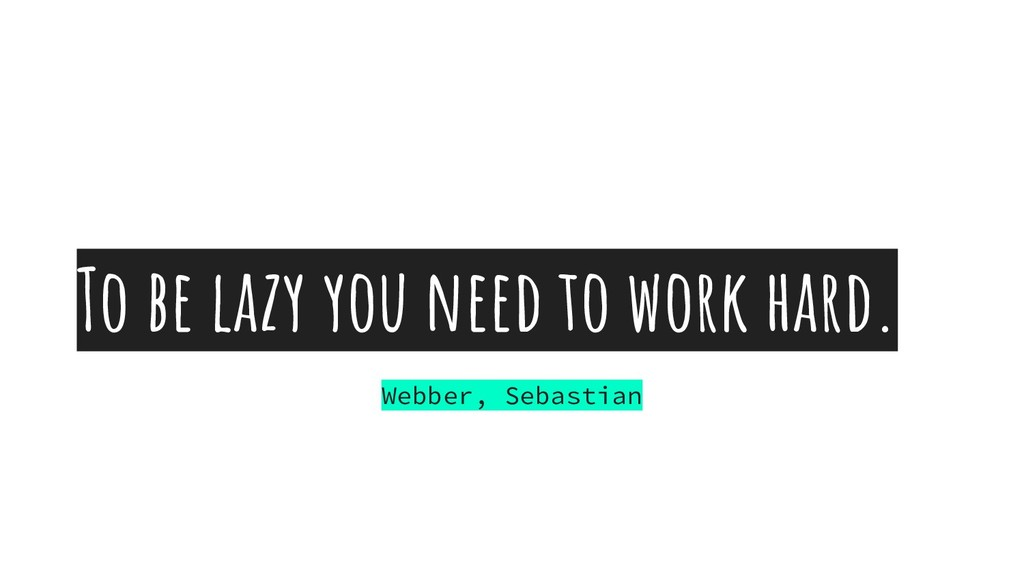 To be lazy you need to work hard. Webber, Sebas...