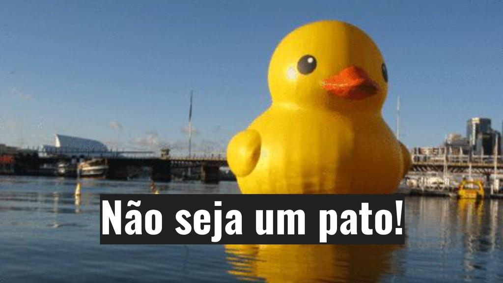 Não seja um pato!