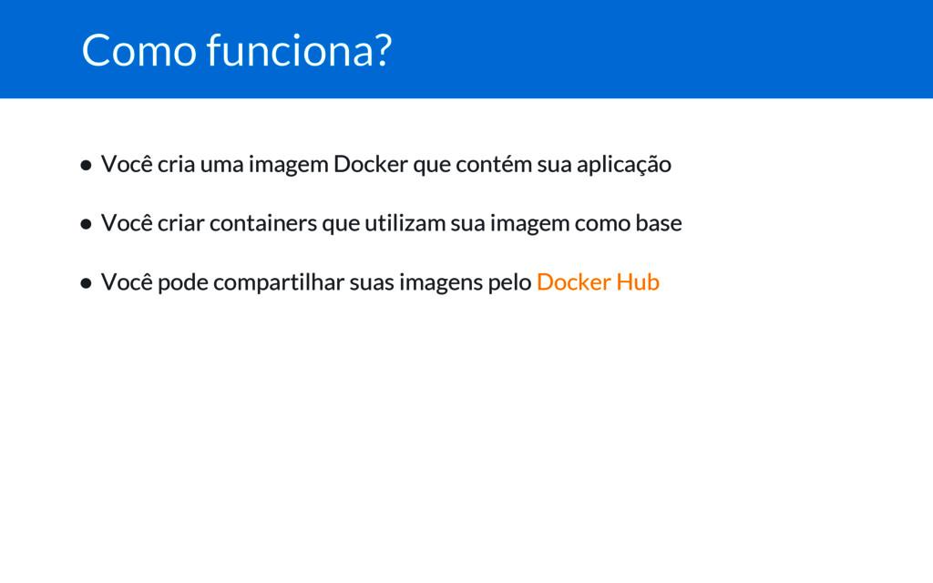 Como funciona? ● Você cria uma imagem Docker qu...