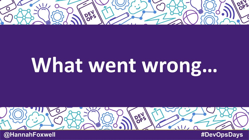 @HannahFoxwell #DevOpsDays What went wrong…