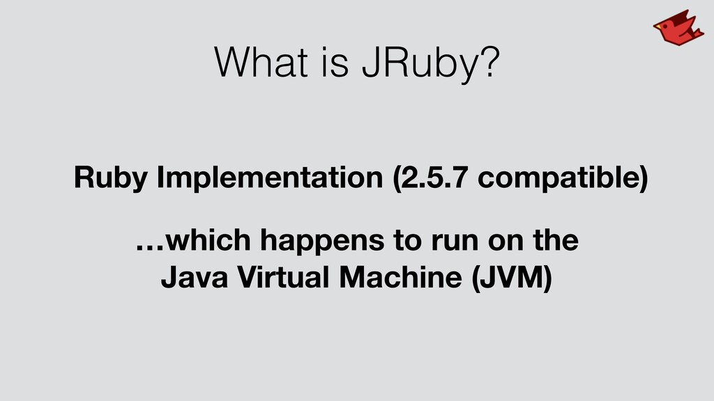 What is JRuby? Ruby Implementation (2.5.7 compa...