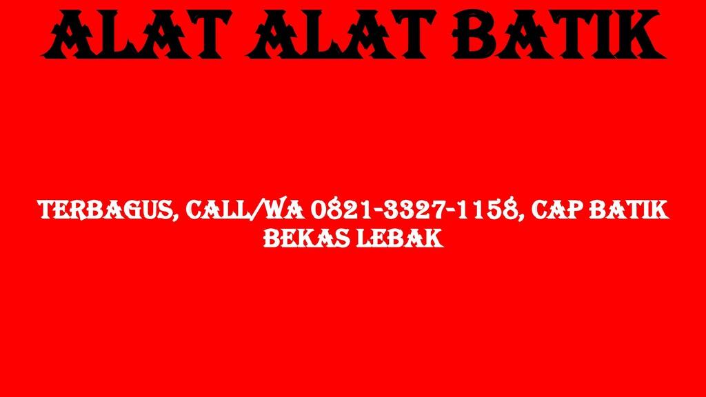 Alat Alat Batik TERBAGUS, Call/WA 0821-3327-115...