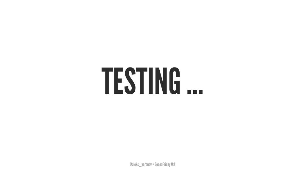 TESTING ... @aleks_voronov • CocoaFriday#2