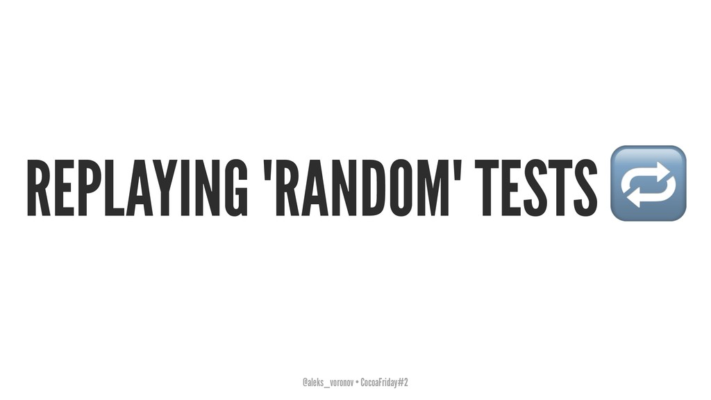 REPLAYING 'RANDOM' TESTS @aleks_voronov • Cocoa...
