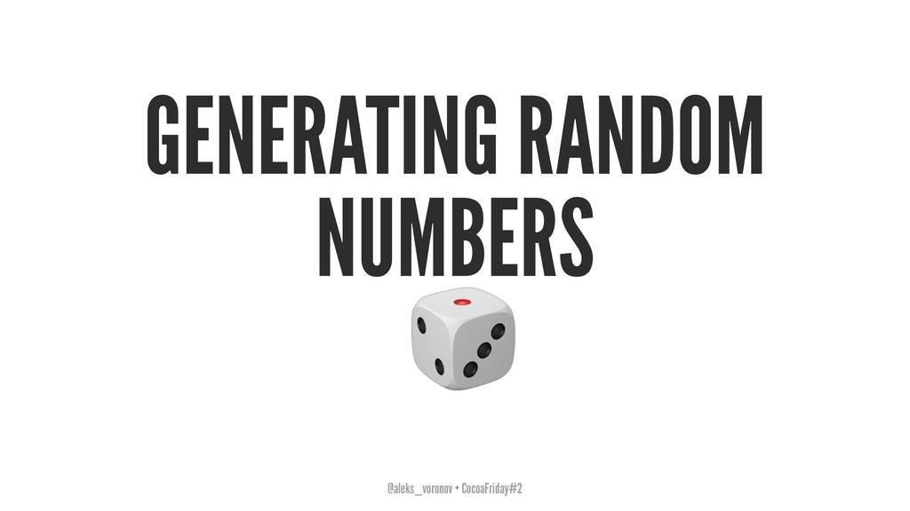 GENERATING RANDOM NUMBERS ! @aleks_voronov • Co...