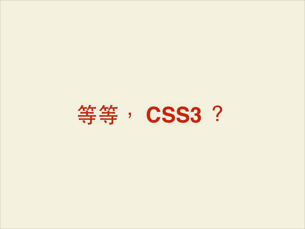 等等, CSS3 ?