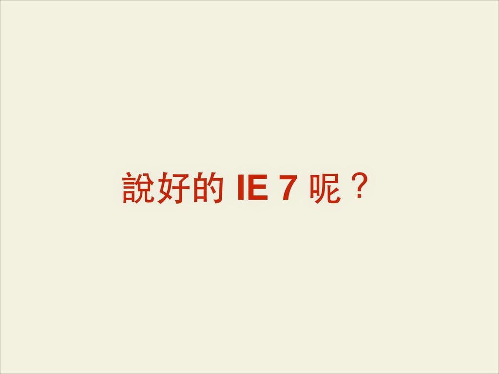 說好的 IE 7 呢?