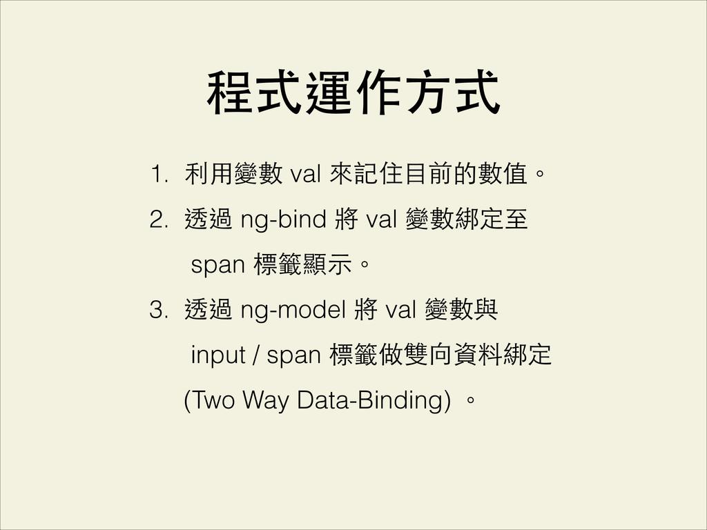 程式運作⽅方式 1. 利⽤用變數 val 來記住⺫⽬目前的數值。 2. 透過 ng-bind ...