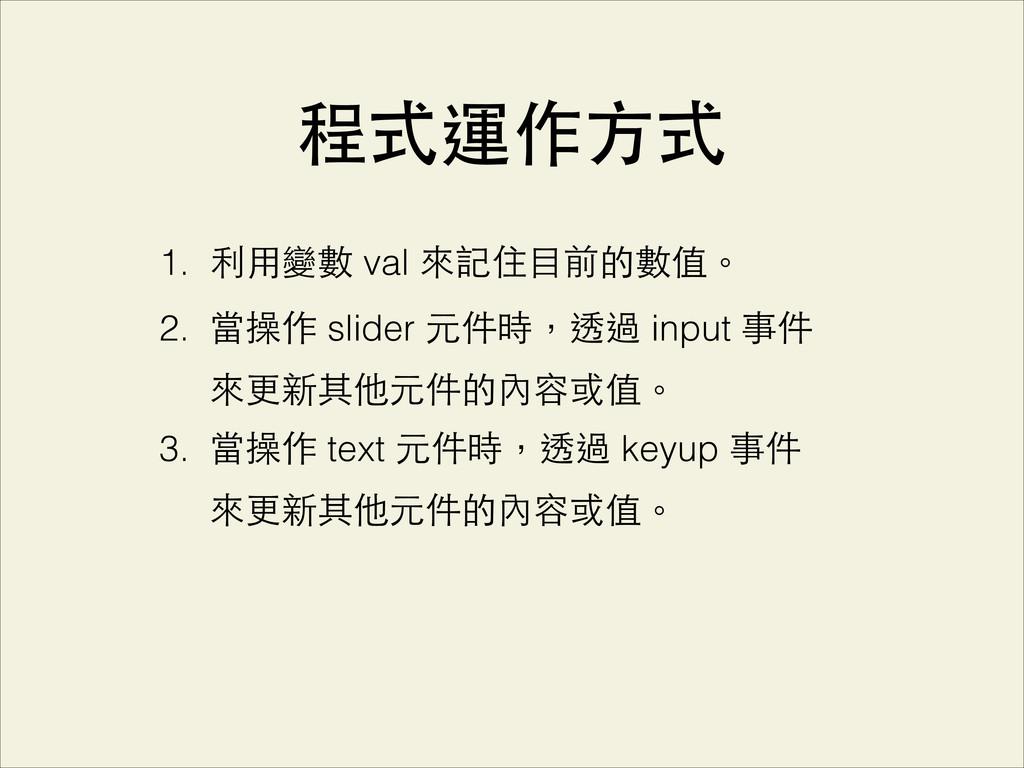 程式運作⽅方式 1. 利⽤用變數 val 來記住⺫⽬目前的數值。 2. 當操作 slider ...