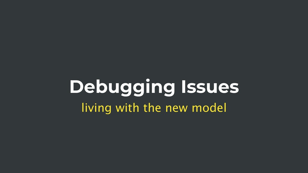 Debugging Issues living with the new model