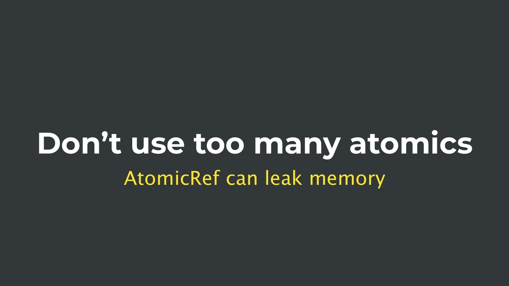 Don't use too many atomics AtomicRef can leak m...