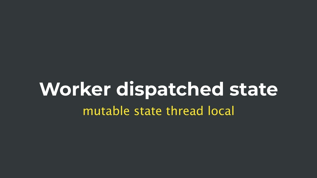 Worker dispatched state mutable state thread lo...