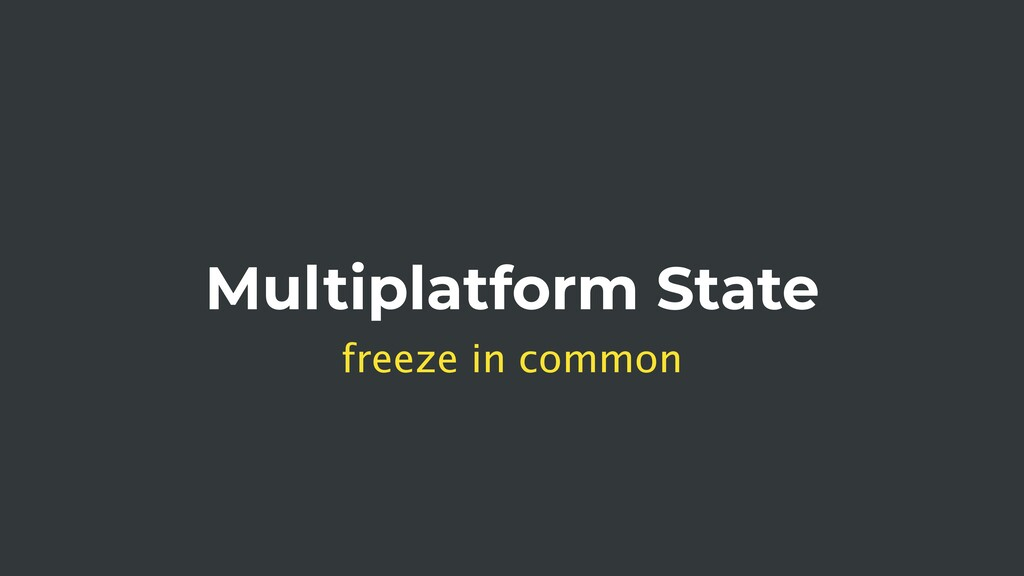 Multiplatform State freeze in common