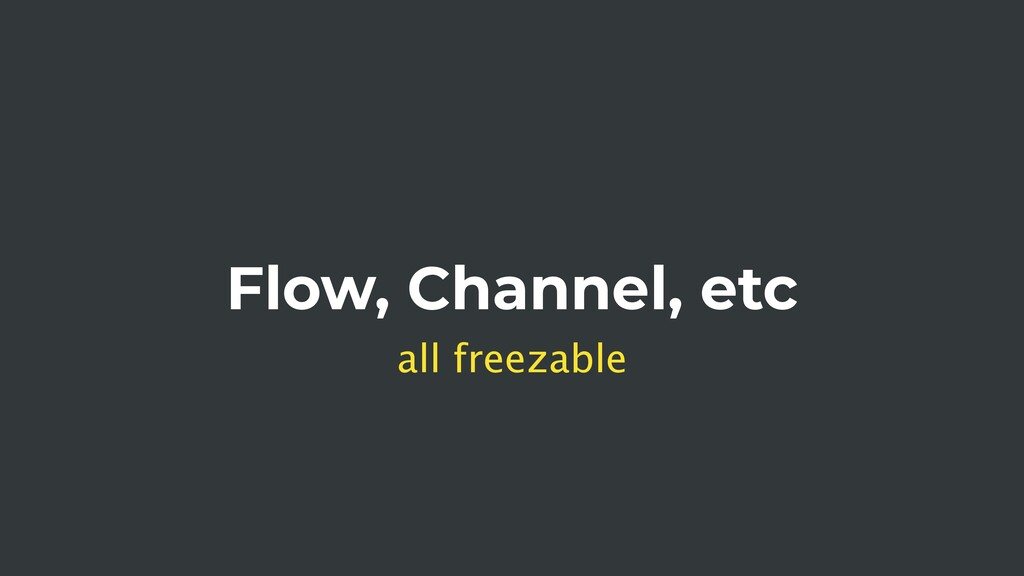 Flow, Channel, etc all freezable